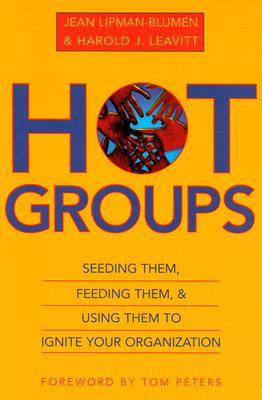 Hot Groups : Seeding Them, Feeding Them, and Using Them to Ignite Your Organization by Harold J. Leavitt