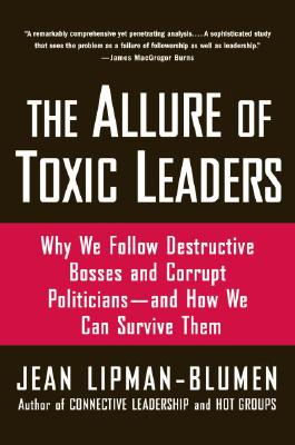 The Allure of Toxic Leaders: Why We Follow Destructive Bosses and Corrupt Politicians--and How We Can Survive Them by Jean Lipman-Blumen