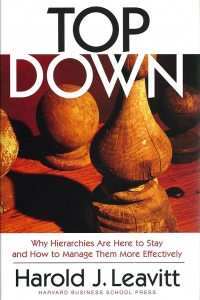 Top Down: Why Hierarchies Are Here to Stay and How to Manage Them More Effectively by Harold J. Leavitt